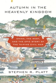 Autumn in the Heavenly Kingdom - China, the West, and the Epic Story of the Taiping Civil War ebook by Stephen R. Platt