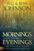 Mornings and Evenings in His Presence - A Lifestyle of Daily Encounters with God ebook by Bill Johnson, Beni Johnson