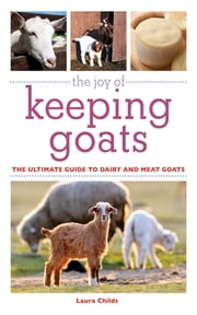 The Joy of Keeping Goats - The Ultimate Guide to Dairy and Meat Goats ebook by Laura Childs