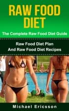 Raw Food Diet: The Complete Raw Food Diet Guide - Raw Food Diet Plan And Raw Food Diet Recipes ebook by Dr. Michael Ericsson