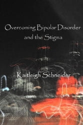 Overcoming Bipolar Disorder and the Stigma ebook by Kaitleigh Schneider
