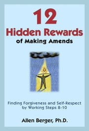 12 Hidden Rewards of Making Amends - Finding Forgiveness and Self-Respect by Working Steps 8-10 ebook by Allen Berger, Ph. D.