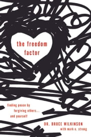 The Freedom Factor - Finding Peace by Forgiving Others . . . and Yourself ebook by Bruce Wilkinson,Mark Strong