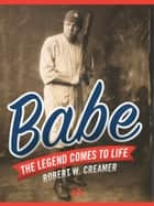 Babe: The Legend Comes to Life ebook by Robert W. Creamer