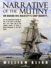 Narrative of the Mutiny on Board his Majesty's Ship Bounty and the Subsequent Voyage of Part of the Crew, in the Ship's Boat, from Tofoa, one of the Friendly Islands, to Timor, a Dutch Settlement in the East Indies. ebook by William Bligh