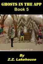 Ghosts in the App; Book 5 - Ghosts in the App, #5 ebook by Z.Z. Lakehouse
