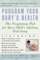 Program Your Baby's Health - The Pregnancy Diet for Your Child's Lifelong Well-Being ebook by Barbara Luke, Tamara Eberlein