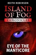 Eye of the Manticore - Island of Fog Chronicles, #1 ebook by Keith Robinson