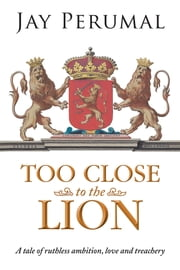 TOO CLOSE TO THE LION - A tale of ruthless ambition, love and treachery ebook by Jay Perumal