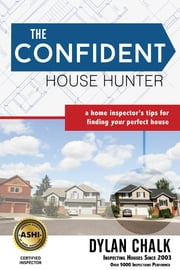 The Confident House Hunter - A Home Inspector's Tips for Finding Your Perfect House ebook by Dylan Chalk