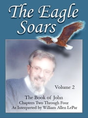 The Eagle Soars: Volume 2; The Book of John, Chapters 2-4, As Interpreted by William Allen LePar ebook by William LePar