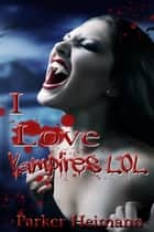 I Love Vampires LOL ebook by Parker Heimann