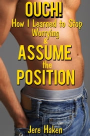 Ouch! - How I Learned to Stop Worrying and Assume the Position ebook by Jere Haken