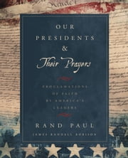 Our Presidents & Their Prayers - Proclamations of Faith by America's Leaders ebook by Rand Paul,James Randall Robison