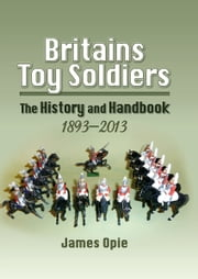 Britains Toy Soldiers - The History and Handbook 1893-2013 ebook by James Opie