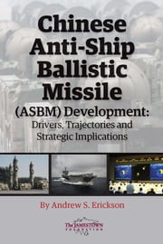 Chinese Anti-Ship Ballistic Missile (ASBM) Development - Drivers, Trajectories, and Strategic Implications ebook by Andrew S. Erickson