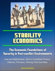 Stability Economics: The Economic Foundations of Security in Post-conflict Environments - Iraq and Afghanistan, Shari'a Compliant Finance, Odierno, Petraeus, Shining Path Guerrillas ebook by Progressive Management