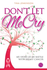Don't Let Me Cry - My story of my battle with breast cancer ebook by Tina Jenkinson