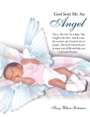 God Sent Me An Angel - This is The Life Of A Baby That Fought to Be Here. And the time she was here she Touched a lot of people. This book will touch you in many ways of life and help you to get past the pain. ebook by Tracy Wilson-Coleman