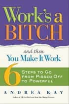Work's a Bitch and Then You Make It Work ebook by Andrea Kay