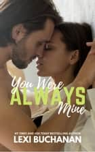 You Were Always Mine ebook by Lexi Buchanan