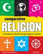 Comparative Religion - Investigate the World Through Religious Tradition eBook by Carla Mooney, Lena Chandhok