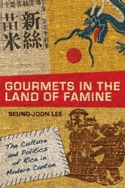 Gourmets in the Land of Famine - The Culture and Politics of Rice in Modern Canton ebook by Seung-Joon Lee