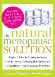 The Natural Menopause Solution - Expert Advice for Melting Stubborn Midlife Pounds, Reducing Hot Flashes, and Getting Relief from Menopause Symptoms ebook by The Editors of Prevention, Melinda Ring