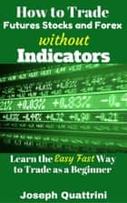 How to Trade Futures Stocks and Forex without Indicators ebook by Joseph Quattrini