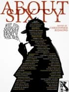 ABOUT SIXTY: Why Every Sherlock Holmes Story is the Best ebook by Christopher Lawrence Watt-Evans Redmond, Dan Andriacco