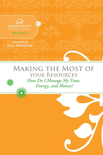 Making the Most of Your Resources - How Do I Manage My Time, Energy, and Money? ebook by Women of Faith