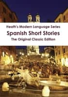 Heath's Modern Language Series: Spanish Short Stories - The Original Classic Edition ebook by Louise Reinhardt
