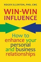 Win-Win Influence: How to Enhance Your Personal and Business Relationships (with NLP) ebook by