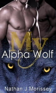 My Alpha Wolf, Volume 3 (Werewolf Shapeshifter Gay Erotic Romance) - My Alpha Wolf, #3 ebook by Nathan J Morissey