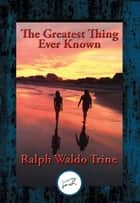 The Greatest Thing Ever Known - With Linked Table of Contents ebook by Ralph Waldo Trine