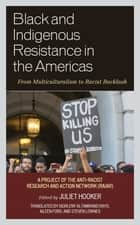 Black and Indigenous Resistance in the Americas - From Multiculturalism to Racist Backlash ebook by Juliet Hooker, Giorleny Altamirano Rayo, Aileen Ford,...