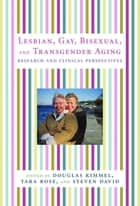 Lesbian, Gay, Bisexual, and Transgender Aging - Research and Clinical Perspectives ebook by Douglas Kimmel, Tara Rose, Steven David