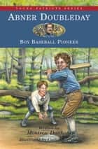 Abner Doubleday - Boy Baseball Pioneer ebook by Montrew Dunham, Cathy Morrison