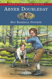 Abner Doubleday - Boy Baseball Pioneer ebook by Montrew Dunham,Cathy Morrison