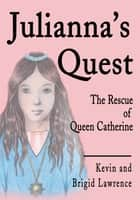 Julianna's Quest - The Rescue of Queen Catherine ebook by Brigid Lawrence, Kevin Lawrence