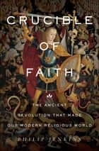 Crucible of Faith - The Ancient Revolution That Made Our Modern Religious World ebook by Philip Jenkins