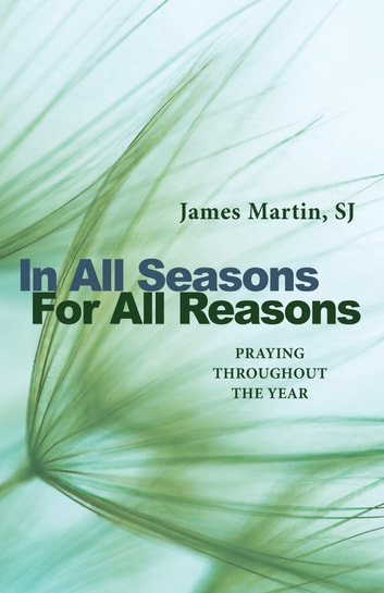 In All Seasons, For All Reasons - Praying Throughout the Year ebook by James Martin SJ