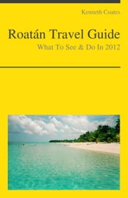 Roatan, Honduras (Caribbean) Travel Guide - What To See & Do ebook by Kenneth Coates