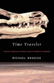 Time Traveler - In Search of Dinosaurs and Other Fossils from Montana to Mongolia ebook by Michael Novacek