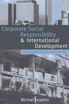 Corporate Social Responsibility and International Development ebook by Michael Hopkins