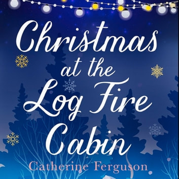 Christmas at the Log Fire Cabin: A heart-warming and feel-good read audiobook by Catherine Ferguson