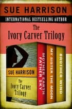 The Ivory Carver Trilogy - Mother Earth Father Sky, My Sister the Moon, and Brother Wind ebook by Sue Harrison