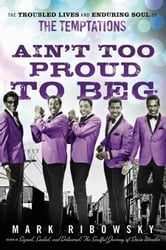 Ain't Too Proud to Beg: The Troubled Lives and Enduring Soul of the Temptations ebook by Ribowsky, Mark