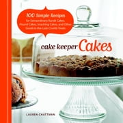 Cake Keeper Cakes - 100 Simple Recipes for Extraordinary Bundt Cakes, Pound Cakes, Snacking Cakes, and Other Good-to-the-Last-Crumb Treats ebook by Lauren Chattman