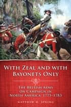 With Zeal and With Bayonets Only: The British Army on Campaign in North America, 1775–1783 ebook by Matthew H. Spring
